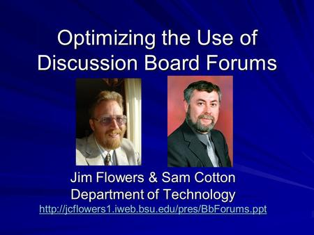 Optimizing the Use of Discussion Board Forums Jim Flowers & Sam Cotton Department of Technology