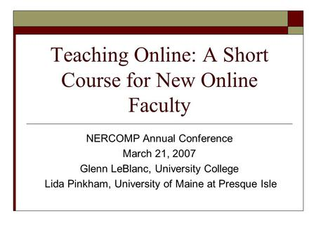 Teaching Online: A Short Course for New Online Faculty NERCOMP Annual Conference March 21, 2007 Glenn LeBlanc, University College Lida Pinkham, University.