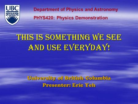 THIS IS SOMETHING WE SEE AND USE EVERYDAY! University of British Columbia Presenter: Eric Yeh Department of Physics and Astronomy PHYS420: Physics Demonstration.