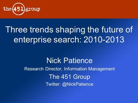 Three trends shaping the future of enterprise search: 2010-2013 Nick Patience Research Director, Information Management The 451 Group