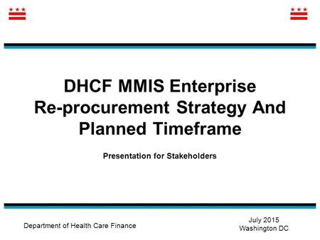 DHCF MMIS Enterprise Re-procurement Strategy And Planned Timeframe Presentation for Stakeholders Department of Health Care Finance July 2015 Washington.