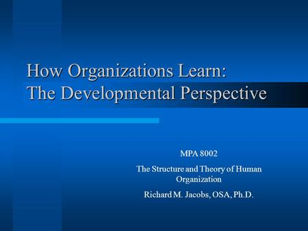 How Organizations Learn: The Developmental Perspective MPA 8002 The Structure and Theory of Human Organization Richard M. Jacobs, OSA, Ph.D.