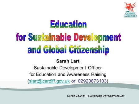 Cardiff Council – Sustainable Development Unit Sarah Lart Sustainable Development Officer for Education and Awareness Raising or.