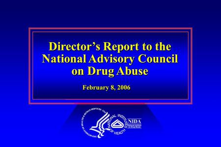 Director's Report to the National Advisory Council on Drug Abuse Director's Report to the National Advisory Council on Drug Abuse February 8, 2006.
