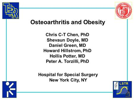 LSTR Osteoarthritis and Obesity Chris C-T Chen, PhD Shevaun Doyle, MD Daniel Green, MD Howard Hillstrom, PhD Hollis Potter, MD Peter A. Torzilli, PhD Hospital.