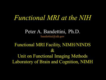 Functional MRI at the NIH Peter A. Bandettini, Ph.D. Functional MRI Facility, NIMH/NINDS & Unit on Functional Imaging Methods Laboratory.