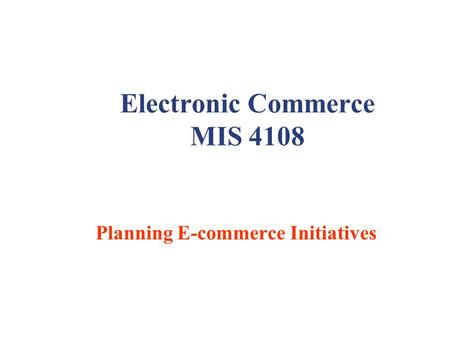 Electronic Commerce MIS 4108 Planning E-commerce Initiatives.