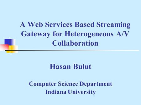 A Web Services Based Streaming Gateway for Heterogeneous A/V Collaboration Hasan Bulut Computer Science Department Indiana University.