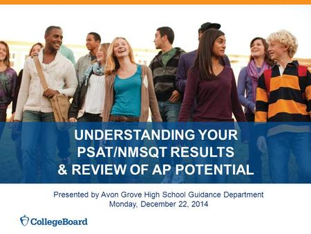 UNDERSTANDING YOUR PSAT/NMSQT RESULTS & REVIEW OF AP POTENTIAL Presented by Avon Grove High School Guidance Department Monday, December 22, 2014.