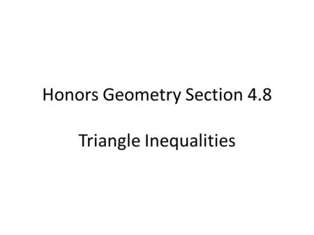 Honors Geometry Section 4.8 Triangle Inequalities.