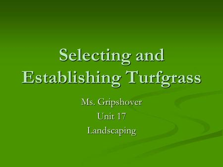 Selecting and Establishing Turfgrass Ms. Gripshover Unit 17 Landscaping.