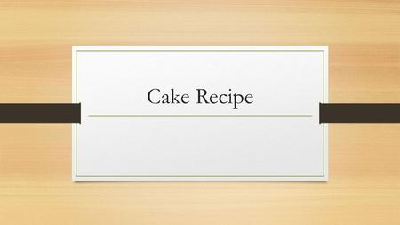 Cake Recipe. Ingredients Utensils 1 st Step Pre-Heat oven to 180 degrees Celsius.