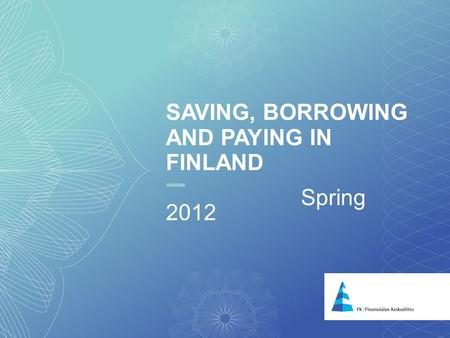 SAVING, BORROWING AND PAYING IN FINLAND Spring 2012.