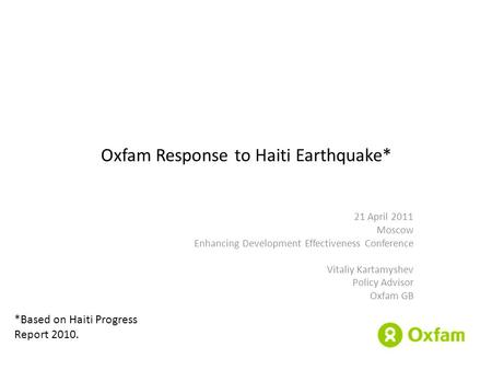 Oxfam Response to Haiti Earthquake* 21 April 2011 Moscow Enhancing Development Effectiveness Conference Vitaliy Kartamyshev Policy Advisor Oxfam GB *Based.