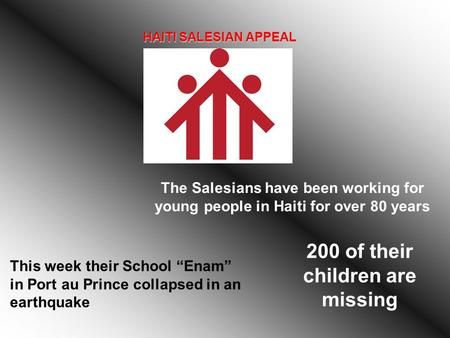 "HAITI SALESIAN APPEAL The Salesians have been working for young people in Haiti for over 80 years This week their School ""Enam"" in Port au Prince collapsed."
