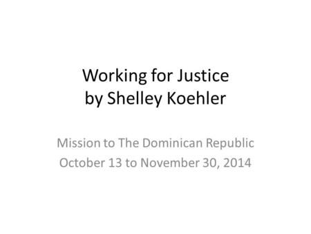 Working for Justice by Shelley Koehler Mission to The Dominican Republic October 13 to November 30, 2014.