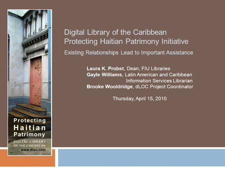 Digital Library of the Caribbean Protecting Haitian Patrimony Initiative Existing Relationships Lead to Important Assistance Laura K. Probst, Dean, FIU.
