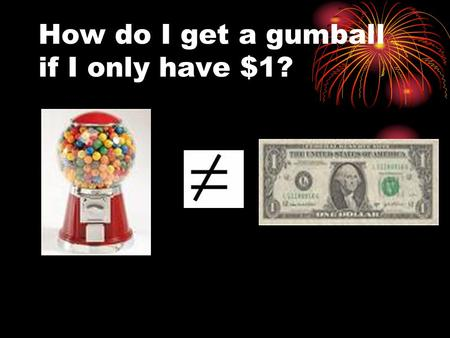 How do I get a gumball if I only have $1?. Change the form of the money!