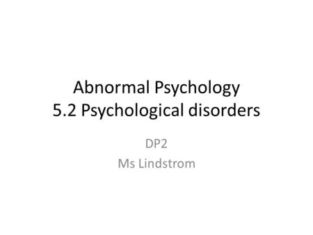 Abnormal Psychology 5.2 Psychological disorders DP2 Ms Lindstrom.