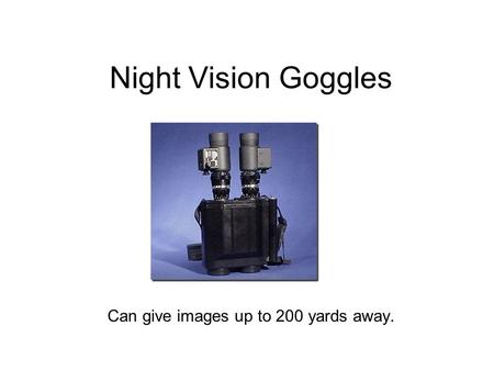 Night Vision Goggles Can give images up to 200 yards away.
