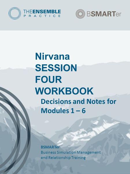 Nirvana SESSION FOUR WORKBOOK Decisions and Notes for Modules 1 – 6 BSMARTer Business Simulation Management and Relationship Training.