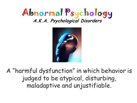"Abnormal Psychology A.K.A. Psychological Disorders A ""harmful dysfunction"" in which behavior is judged to be atypical, disturbing, maladaptive and unjustifiable."