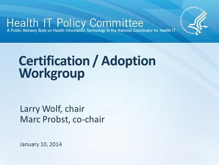 Larry Wolf, chair Marc Probst, co-chair Certification / Adoption Workgroup January 10, 2014.