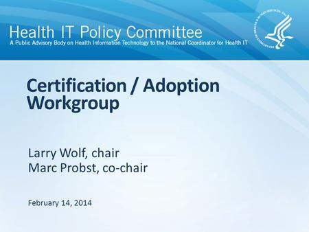 Larry Wolf, chair Marc Probst, co-chair Certification / Adoption Workgroup February 14, 2014.