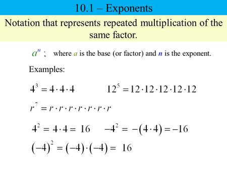 10.1 – Exponents Notation that represents repeated multiplication of the same factor. where a is the base (or factor) and n is the exponent. Examples: