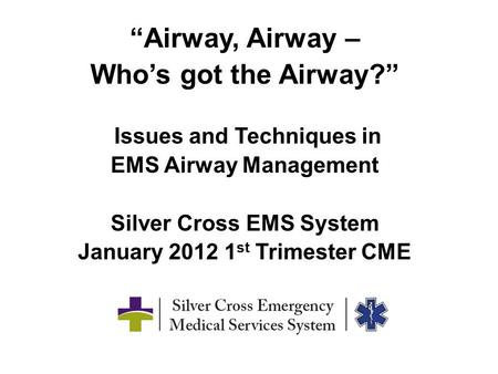 """Airway, Airway – Who's got the Airway?"" Issues and Techniques in EMS Airway Management Silver Cross EMS System January 2012 1 st Trimester CME."