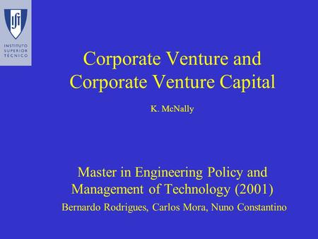 Corporate Venture and Corporate Venture Capital K. McNally Master in Engineering Policy and Management of Technology (2001) Bernardo Rodrigues, Carlos.