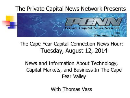 The Cape Fear Capital Connection News Hour: Tuesday, August 12, 2014 News and Information About Technology, Capital Markets, and Business In The Cape Fear.