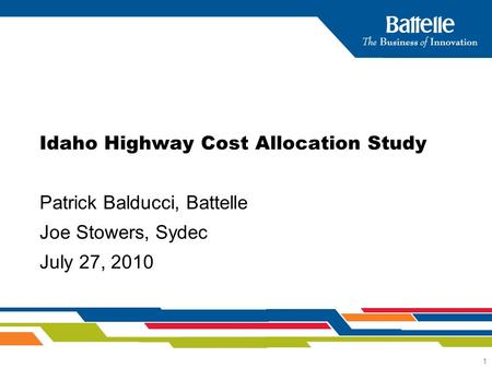 1 Idaho Highway Cost Allocation Study Patrick Balducci, Battelle Joe Stowers, Sydec July 27, 2010.