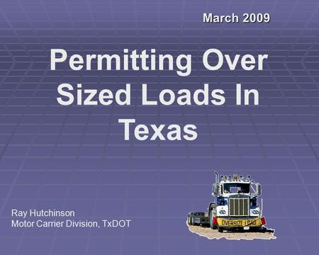 March 2009 Permitting Over Sized Loads In Texas Ray Hutchinson Motor Carrier Division, TxDOT.