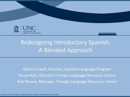 COURSE NAME & # Redesigning Introductory Spanish: A Blended Approach Glynis Cowell, Director, Spanish Language Program Hosun Kim, Director, Foreign Language.