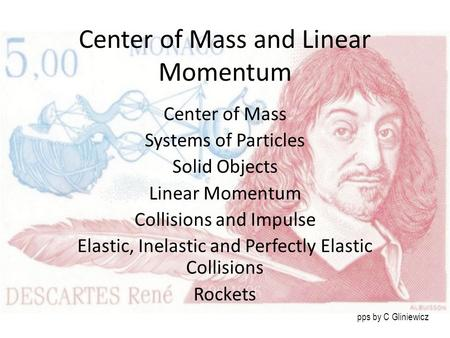 Center of Mass and Linear Momentum Center of Mass Systems of Particles Solid Objects Linear Momentum Collisions and Impulse Elastic, Inelastic and Perfectly.