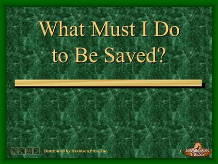 1Distributed by Davidson Press, Inc. What Must I Do to Be Saved?