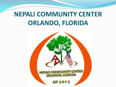 NEPALI COMMUNITY CENTER ORLANDO, FLORIDA. OUR MISSION The mission of Nepali Community Center Orlando (NCCO) is to promote, preserve, and share Nepali.