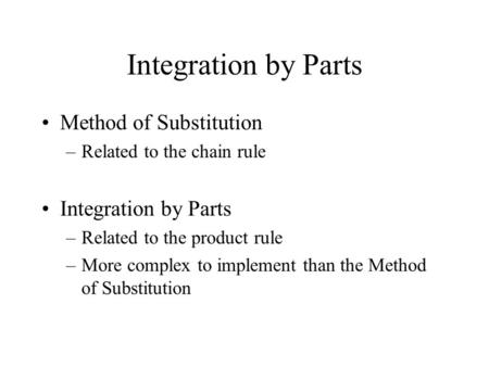 Integration by Parts Method of Substitution –Related to the chain rule Integration by Parts –Related to the product rule –More complex to implement than.