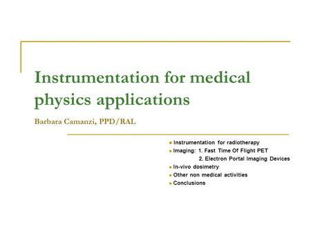 Instrumentation for medical physics applications Barbara Camanzi, PPD/RAL Instrumentation for radiotherapy Imaging: 1. Fast Time Of Flight PET 2. Electron.