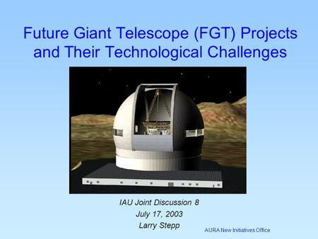 AURA New Initiatives Office IAU Joint Discussion 8 July 17, 2003 Larry Stepp Future Giant Telescope (FGT) Projects and Their Technological Challenges.