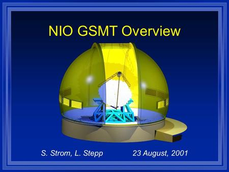 S. Strom, L. Stepp23 August, 2001 NIO GSMT Overview.