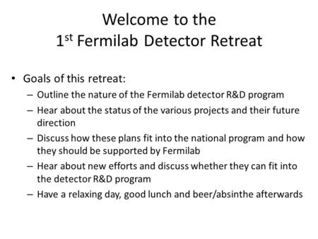 Welcome to the 1 st Fermilab Detector Retreat Goals of this retreat: – Outline the nature of the Fermilab detector R&D program – Hear about the status.