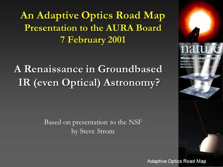 Adaptive Optics Road Map An Adaptive Optics Road Map Presentation to the AURA Board 7 February 2001 A Renaissance in Groundbased IR (even Optical) Astronomy?