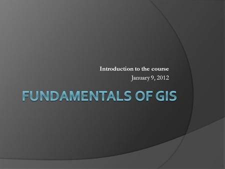 Introduction to the course January 9, 2012. Points to Cover  What is GIS?  GIS and Geographic Information Science  Components of GIS Spatial data.