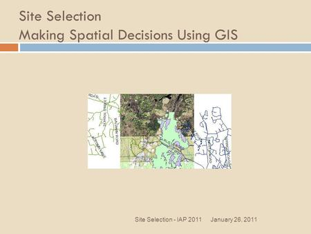 Site Selection Making Spatial Decisions Using GIS January 26, 2011Site Selection - IAP 2011.