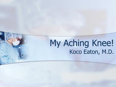 My Aching Knee! Koco Eaton, M.D.. Degenerative Arthritis Wearing away of the cartilage on the ends of the bone Wearing away of the cartilage on the ends.