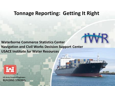 US Army Corps of Engineers BUILDING STRONG ® Tonnage Reporting: Getting It Right Waterborne Commerce Statistics Center Navigation and Civil Works Decision.