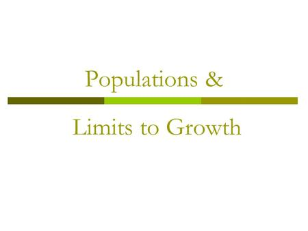 Populations & Limits to Growth. Characteristics of a Population  Geographic Distribution: area inhabited by a population bacteria: 1 cm 3 whale: millions.