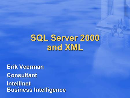 SQL Server 2000 and XML Erik Veerman Consultant Intellinet Business Intelligence.